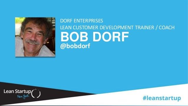 BOB DORF DORF ENTERPRISES LEAN CUSTOMER DEVELOPMENT TRAINER / COACH @bobdorf