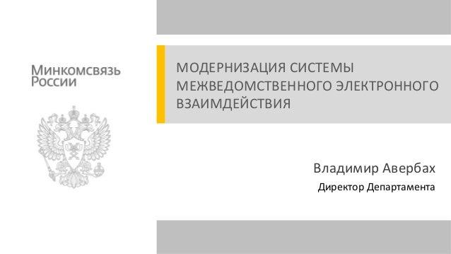 МОДЕРНИЗАЦИЯ СИСТЕМЫ МЕЖВЕДОМСТВЕННОГО ЭЛЕКТРОННОГО ВЗАИМДЕЙСТВИЯ  Владимир Авербах Директор Департамента