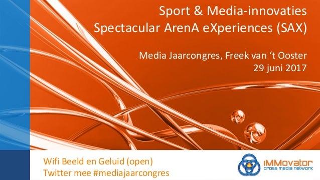 Sport & Media-innovaties Spectacular ArenA eXperiences (SAX) Media Jaarcongres, Freek van 't Ooster 29 juni 2017 Wifi Beel...