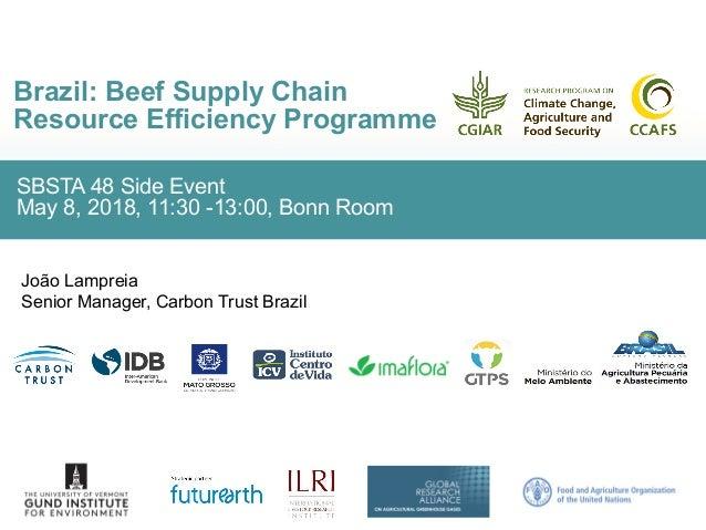 SBSTA 48 Side Event May 8, 2018, 11:30 -13:00, Bonn Room Brazil: Beef Supply Chain Resource Efficiency Programme João Lamp...