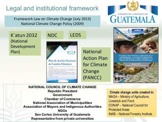 Legal and institutional framework Framework Law on Climate Change (July 2013) National Climate Change Policy (2009) K´atun...
