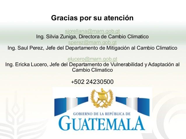 Gracias por su atención sjorellana@marn.gob.gt Ing. Silvia Zuniga, Directora de Cambio Climatico sperez@marn.gob.gt Ing. S...