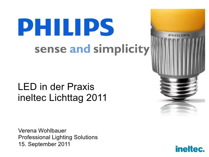 LED in der Praxis ineltec Lichttag 2011 <ul><li>Verena Wohlbauer </li></ul><ul><li>Professional Lighting Solutions </li></...