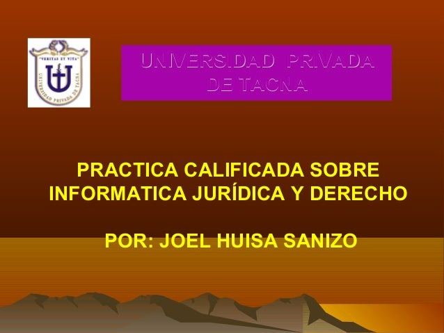 UNIVERSIDADUNIVERSIDAD PRIVADAPRIVADA DEDE TACNATACNA PRACTICA CALIFICADA SOBRE INFORMATICA JURÍDICA Y DERECHO POR: JOEL H...