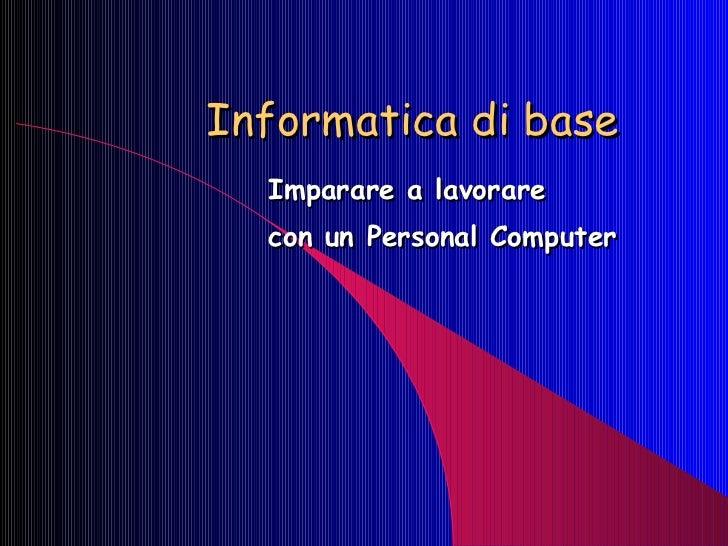 Informatica di base Imparare a lavorare  con un Personal Computer