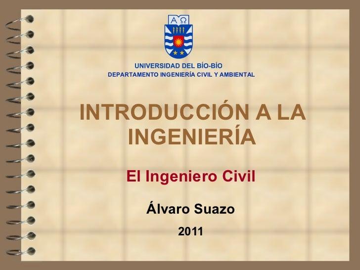 INTRODUCCIÓN A LA INGENIERÍA El Ingeniero Civil Álvaro Suazo 2011 DEPARTAMENTO INGENIERÍA CIVIL Y AMBIENTAL