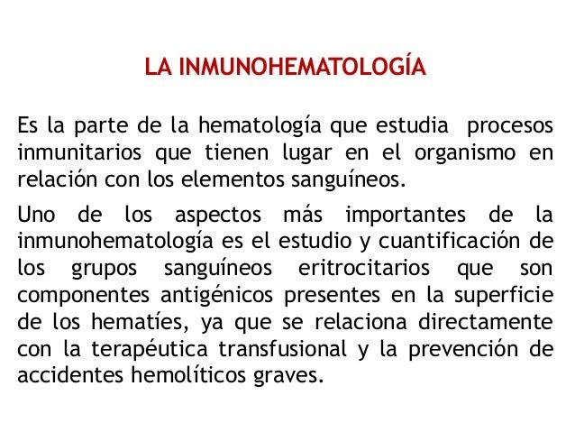 LA INMUNOHEMATOLOGÍA Es la parte de la hematología que estudia procesos inmunitarios que tienen lugar en el organismo en r...