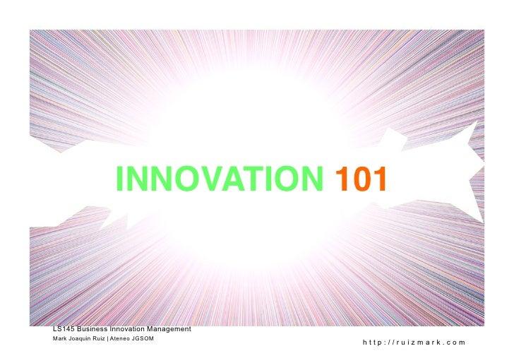 INNOVATION 101!    LS145 Business Innovation Management Mark Joaquin Ruiz | Ateneo JGSOM                                  ...