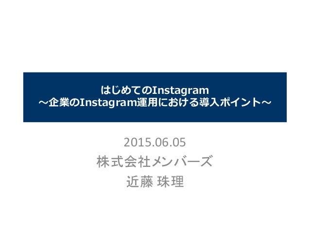 はじめてのInstagram ~企業のInstagram運用における導入ポイント~ 2015.06.05 株式会社メンバーズ 近藤 珠理