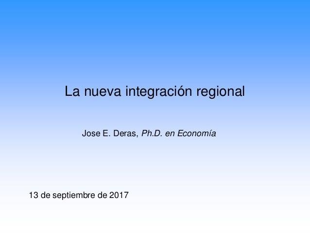 La nueva integración regional Jose E. Deras, Ph.D. en Economía 13 de septiembre de 2017