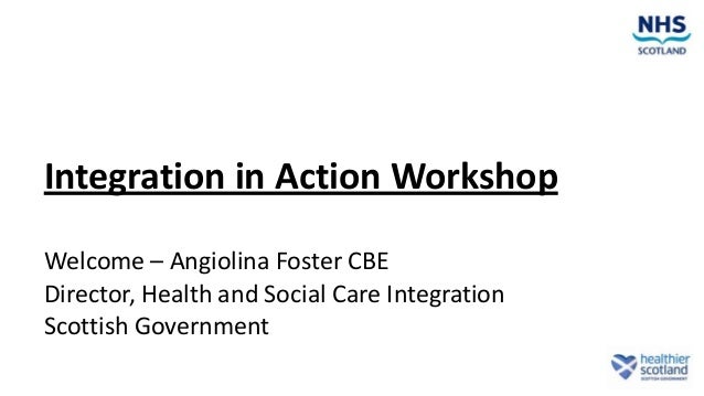 Integration in Action Workshop Welcome – Angiolina Foster CBE Director, Health and Social Care Integration Scottish Govern...