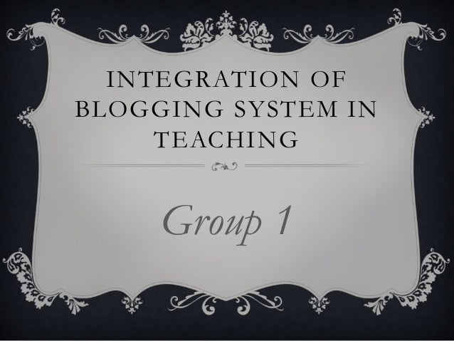 INTEGRATION OF BLOGGING SYSTEM IN TEACHING  Group 1