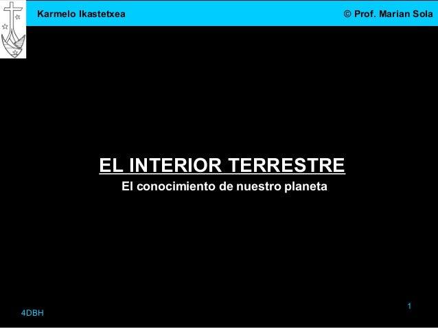 Karmelo Ikastetxea © Prof. Marian Sola4DBH1EL INTERIOR TERRESTREEl conocimiento de nuestro planeta