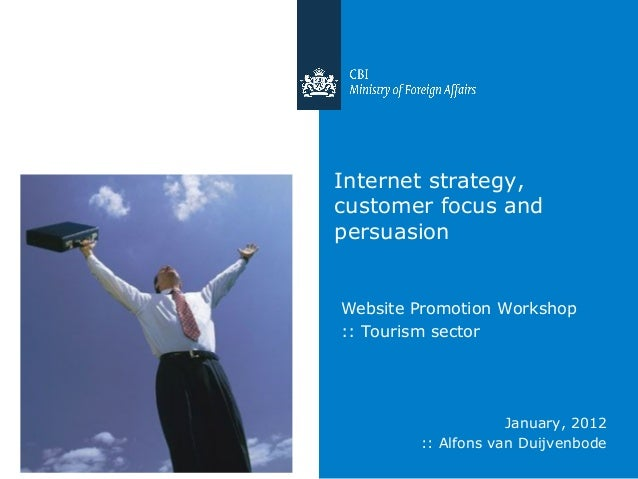 Internet strategy, customer focus and persuasion Website Promotion Workshop :: Tourism sector January, 2012 :: Alfons van ...
