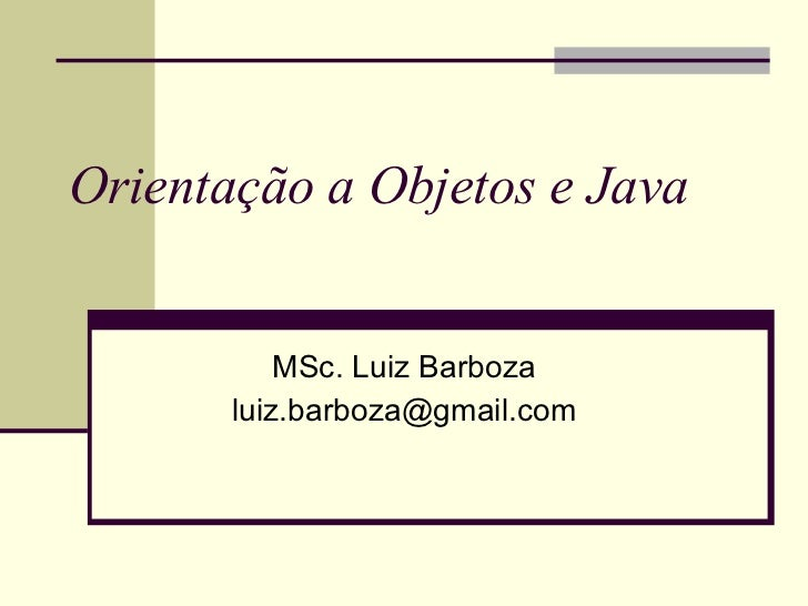 Orientação a Objetos e Java MSc. Luiz Barboza [email_address]