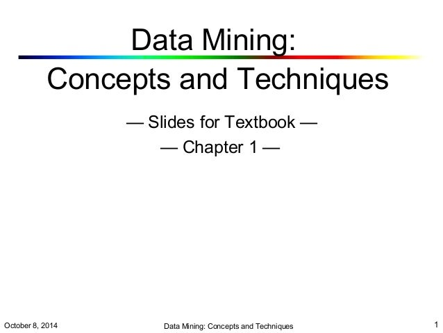 Data Mining:  Concepts and Techniques  — Slides for Textbook —  — Chapter 1 —  October 8, 2014 Data Mining: Concepts and T...