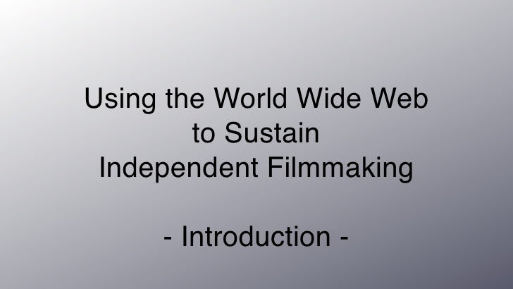 Using the World Wide Web         to Sustain  Independent Filmmaking       - Introduction -