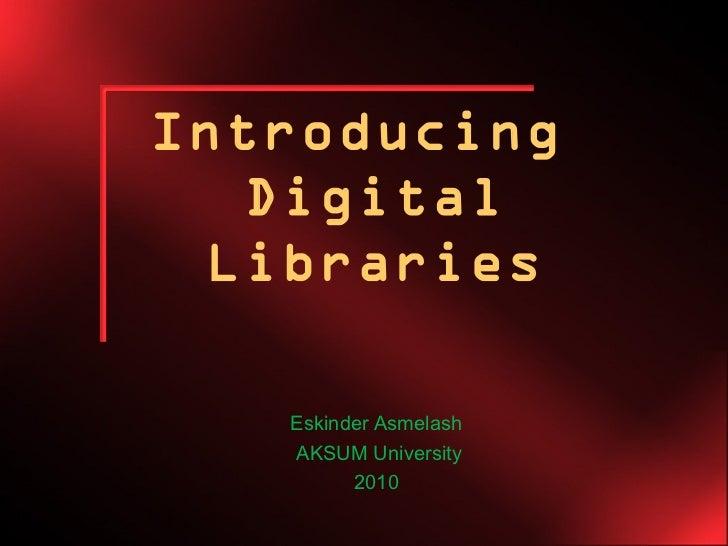 Introducing   Digital  Libraries   Eskinder Asmelash   AKSUM University         2010