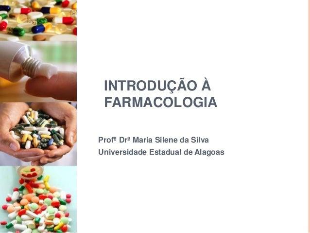 INTRODUÇÃO À FARMACOLOGIA Profª Drª Maria Silene da Silva Universidade Estadual de Alagoas