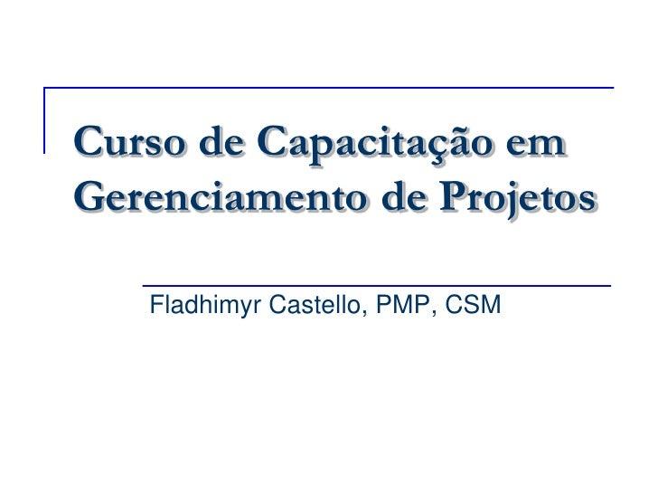 Curso de Capacitação em Gerenciamento de Projetos<br />Fladhimyr Castello, PMP, CSM<br />
