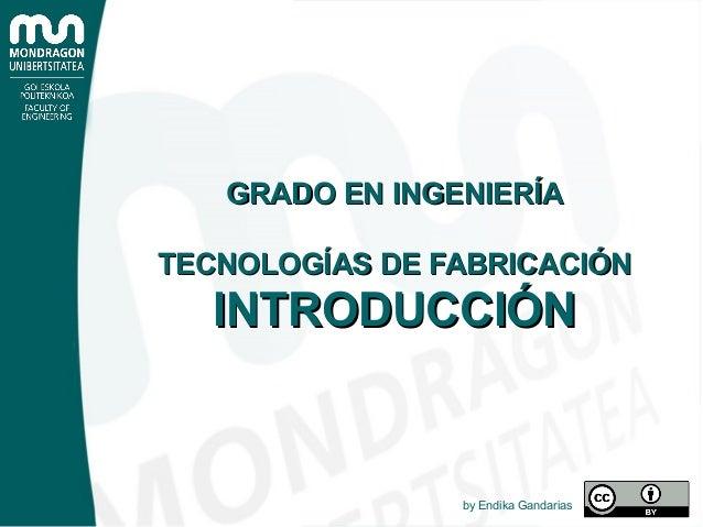 GRADO EN INGENIERÍAGRADO EN INGENIERÍA TECNOLOGÍAS DE FABRICACIÓNTECNOLOGÍAS DE FABRICACIÓN INTRODUCCIÓNINTRODUCCIÓN by En...