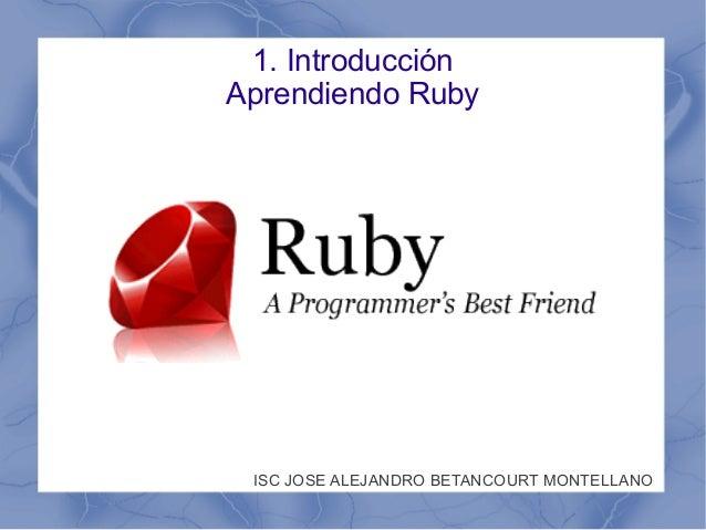 1. IntroducciónAprendiendo RubyISC JOSE ALEJANDRO BETANCOURT MONTELLANO