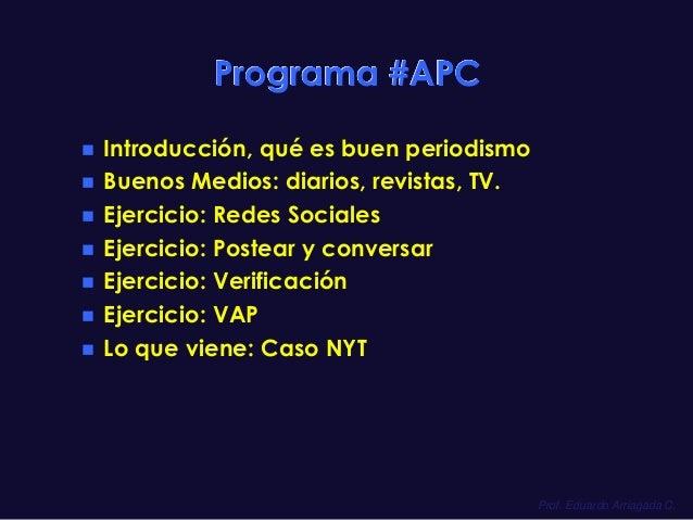 Prof. Eduardo Arriagada C.  Programa #APC  Introducción, qué es buen periodismo  Buenos Medios: diarios, revistas, TV.  ...
