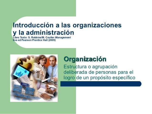 Introducción a las organizacionesy la administraciónLibro Texto: S. Robbins/M. Coulter Management8va ed Pearson Prentice H...