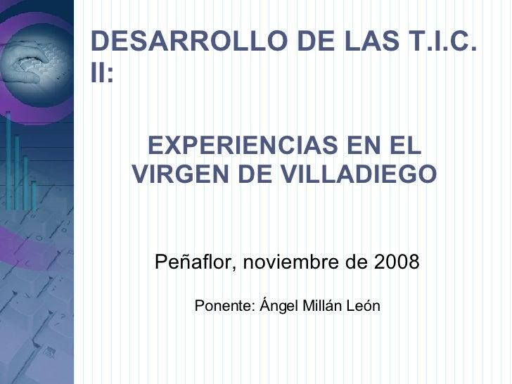 DESARROLLO DE LAS T.I.C. II: Peñaflor, noviembre de 2008 Ponente: Ángel Millán León EXPERIENCIAS EN EL VIRGEN DE VILLADIEGO