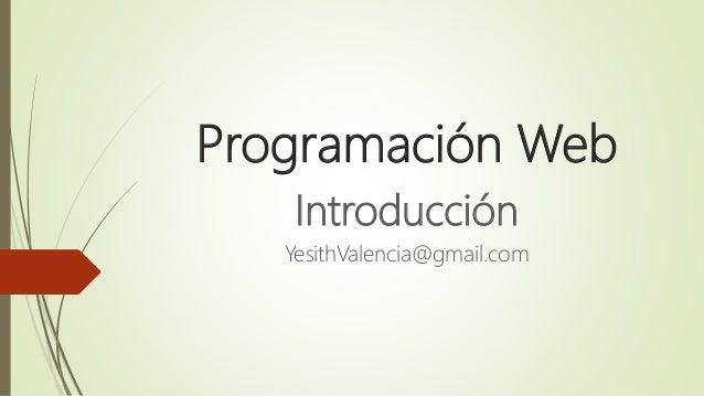 Programación Web Introducción YesithValencia@gmail.com
