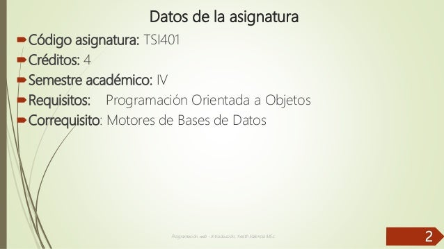 Datos de la asignatura Código asignatura: TSI401 Créditos: 4 Semestre académico: IV Requisitos: Programación Orientada...
