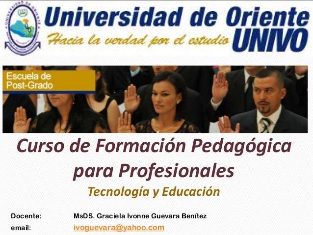 Docente: MsDS. Graciela Ivonne Guevara Benítez email: ivoguevara@yahoo.com Curso de Formación Pedagógica para Profesionale...