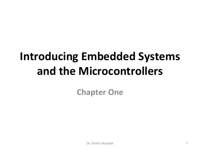 Introducing Embedded Systems and the Microcontrollers Chapter One  Dr. Gheith Abandah  1