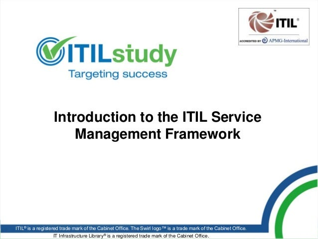 Introduction to the ITIL Service                      Management FrameworkITIL® is a registered trade mark of the Cabinet ...