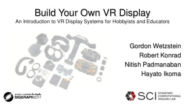 Build Your Own VR Display An Introduction to VR Display Systems for Hobbyists and Educators Gordon Wetzstein Robert Konrad...
