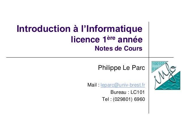 Introduction à l'Informatique licence 1ère année Notes de Cours Philippe Le Parc Mail : leparc@univ-brest.fr Bureau : LC10...