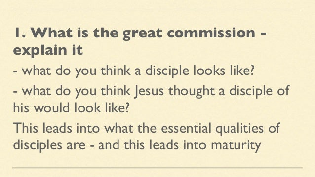 1. What is the great commission - explain it - what do you think a disciple looks like? - what do you think Jesus thought ...