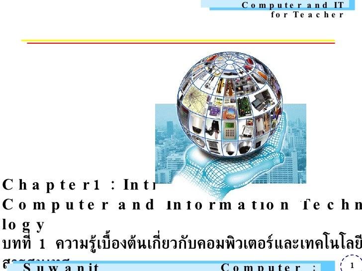 Chapter1 : Introduction to Computer and Information Technology บทที่  1  ความรู้เบื้องต้นเกี่ยวกับคอมพิวเตอร์และเทคโนโลยีส...
