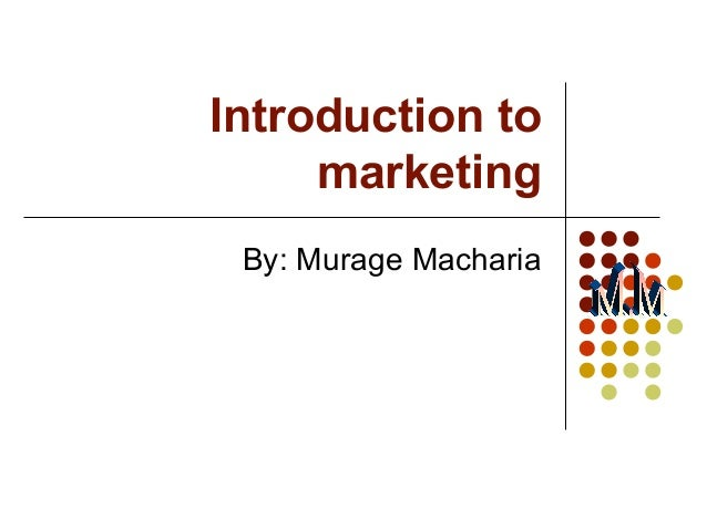 Introduction to marketing By: Murage Macharia