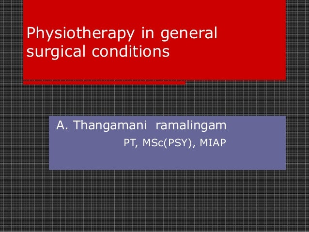 Physiotherapy in general surgical conditions  A. Thangamani ramalingam PT, MSc(PSY), MIAP