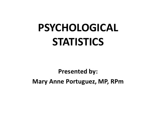 PSYCHOLOGICAL STATISTICS Presented by: Mary Anne Portuguez, MP, RPm