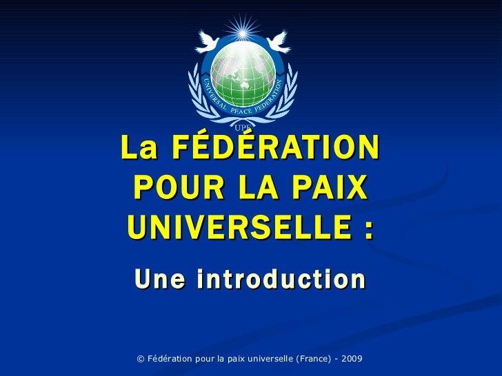 La FÉDÉRATION POUR LA PAIXUNIVERSELLE :Une introduction© Fédération pour la paix universelle (France) - 2009