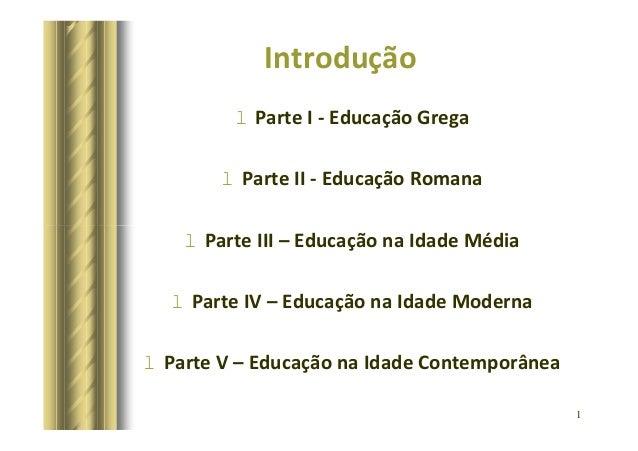 Introdução  l Parte I - Educação Grega  l Parte II - Educação Romana  1  l Parte III – Educação na Idade Média  l Parte IV...