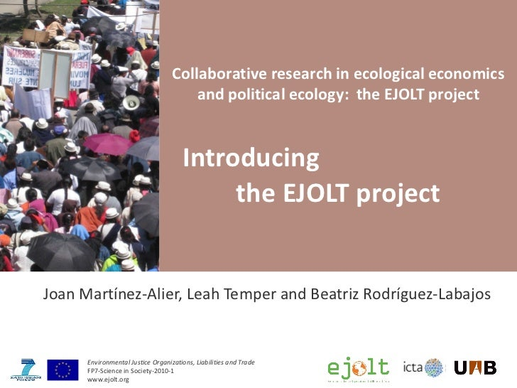 Collaborative research in ecological economics and political ecology:  the EJOLT project Introducing  the EJOLT project Jo...