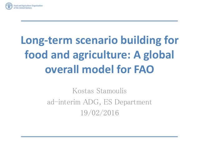 Long-term scenario building for food and agriculture: A global overall model for FAO Kostas Stamoulis ad-interim ADG, ES D...