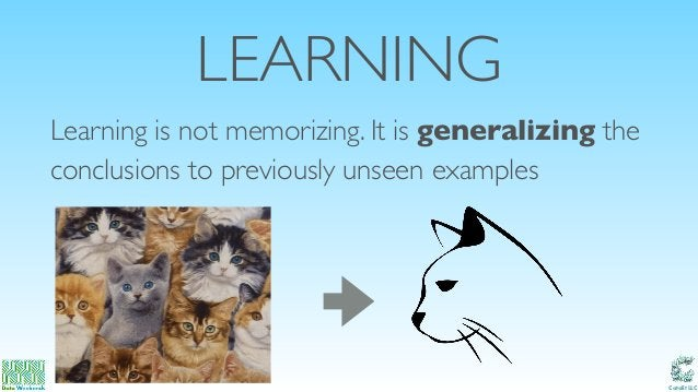 Catalit LLC LEARNING Learning is not memorizing. It is generalizing the conclusions to previously unseen examples