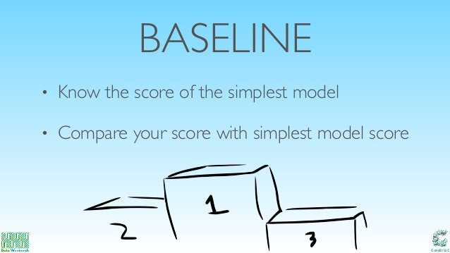 Catalit LLC BASELINE • Know the score of the simplest model • Compare your score with simplest model score