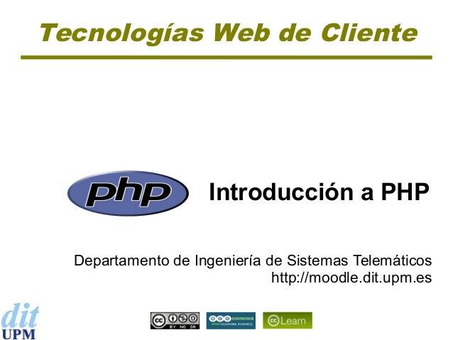 Tecnologías Web de Cliente  Introducción a PHP Departamento de Ingeniería de Sistemas Telemáticos http://moodle.dit.upm.es