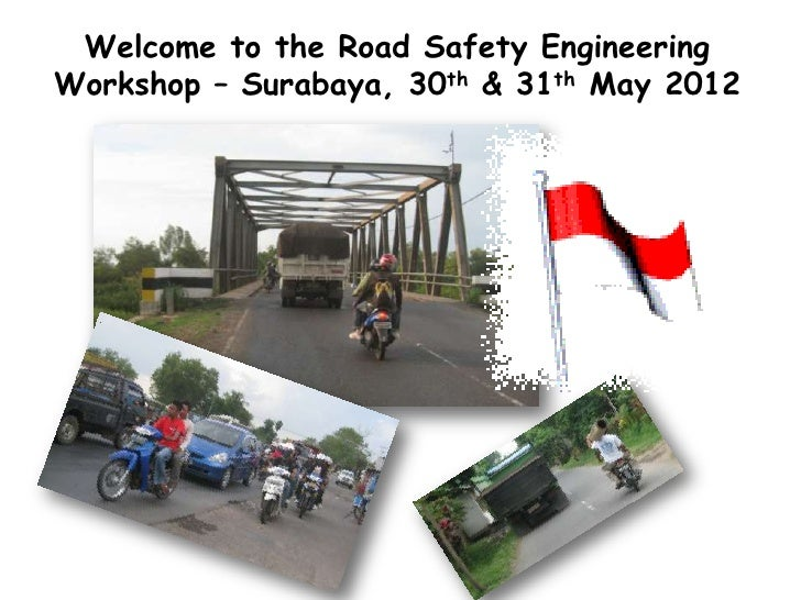 Welcome to the Road Safety EngineeringWorkshop – Surabaya, 30th & 31th May 2012