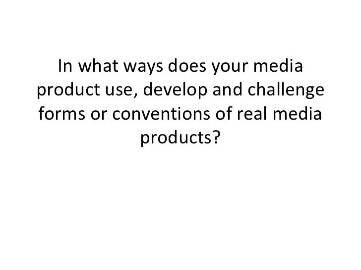 In what ways does your mediaproduct use, develop and challengeforms or conventions of real media            products?